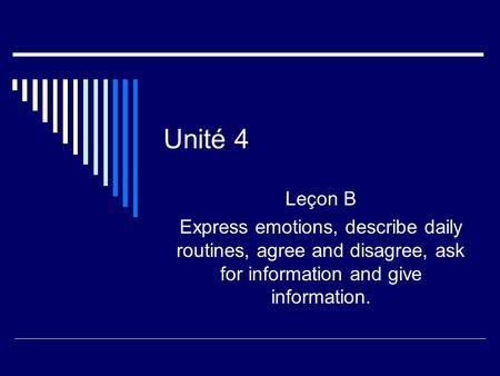 Unité 4 Leçon B Express emotions, describe daily routines, agree and disagree, ask for information and give information.
