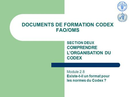 DOCUMENTS DE FORMATION CODEX FAO/OMS SECTION DEUX COMPRENDRE LORGANISATION DU CODEX Module 2.8 Existe-t-il un format pour les normes du Codex ?