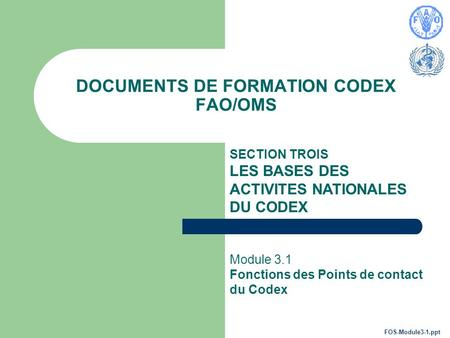 DOCUMENTS DE FORMATION CODEX FAO/OMS SECTION TROIS LES BASES DES ACTIVITES NATIONALES DU CODEX Module 3.1 Fonctions des Points de contact du Codex FOS-Module3-1.ppt.