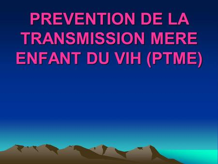 PREVENTION DE LA TRANSMISSION MERE ENFANT DU VIH (PTME)