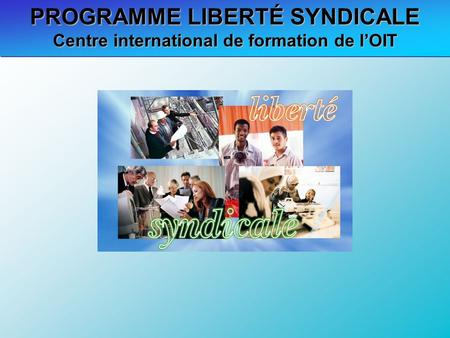 PROGRAMME LIBERTÉ SYNDICALE Centre international de formation de lOIT.
