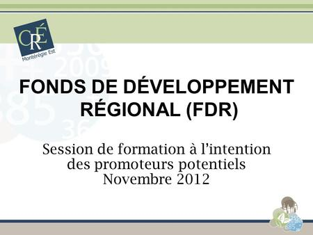 FONDS DE DÉVELOPPEMENT RÉGIONAL (FDR) Session de formation à lintention des promoteurs potentiels Novembre 2012.