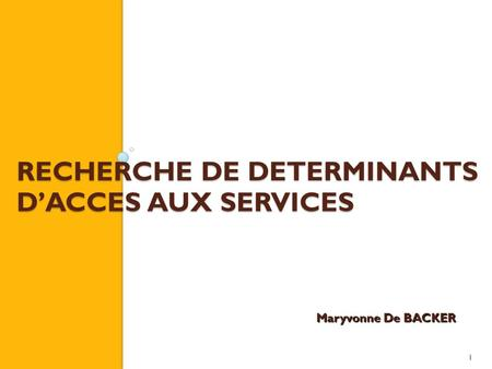 1 RECHERCHE DE DETERMINANTS DACCES AUX SERVICES Maryvonne De BACKER.