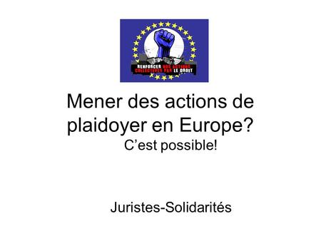 Mener des actions de plaidoyer en Europe? Cest possible! Juristes-Solidarités.