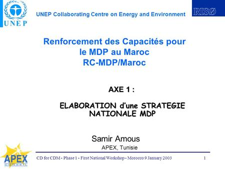 UNEP Collaborating Centre on Energy and Environment CD for CDM - Phase 1 - First National Workshop - Morocco 9 January 20031 Renforcement des Capacités.