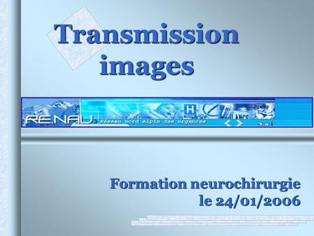 Transmission images Formation neurochirurgie le 24/01/2006 .