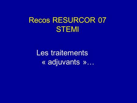 Recos RESURCOR 07 STEMI Les traitements « adjuvants »…