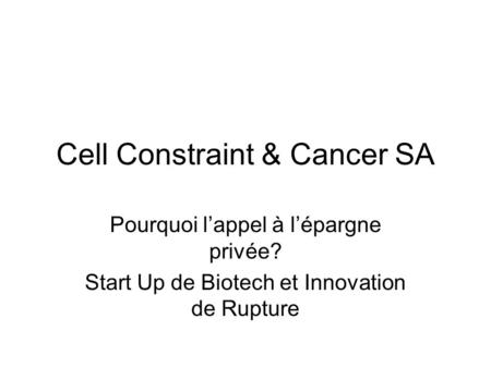 Cell Constraint & Cancer SA Pourquoi lappel à lépargne privée? Start Up de Biotech et Innovation de Rupture.
