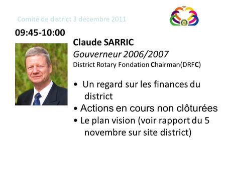 Comité de district 3 décembre 2011 Claude SARRIC Gouverneur 2006/2007 District Rotary Fondation Chairman(DRFC) Un regard sur les finances du district Actions.