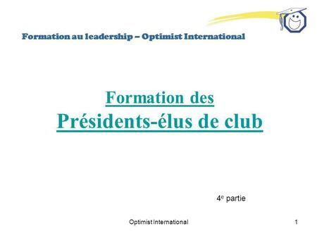 Optimist International1 Formation au leadership – Optimist International Formation des Présidents-élus de club 4 e partie.