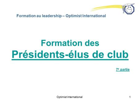 Optimist International1 Formation au leadership – Optimist International Formation des Présidents-élus de club 7 e partie.