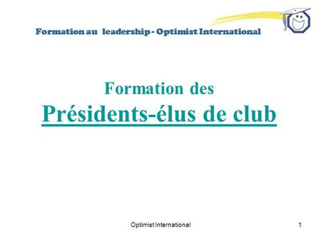 Optimist International1 Formation au leadership - Optimist International Formation des Présidents-élus de club.
