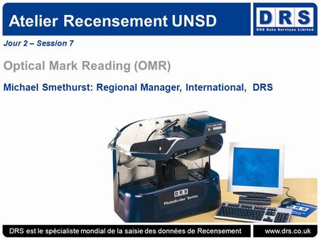 Atelier Recensement UNSD Jour 2 – Session 7 Optical Mark Reading (OMR) Michael Smethurst: Regional Manager, International, DRS DRS est le spécialiste mondial.