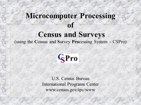 1 U.S. Census Bureau International Programs Center www.census.gov/ipc/www Microcomputer Processing of Census and Surveys (using the Census and Survey Processing.