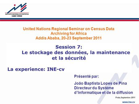 Praia,Septembre 2011 Session 7: Le stockage des données, la maintenance et la sécurité La experience: INE-cv United Nations Regional Seminar on Census.