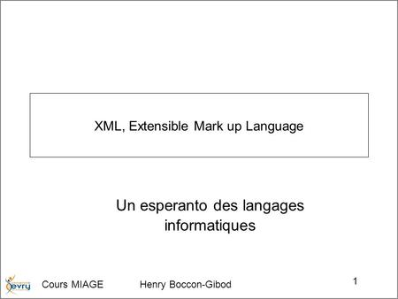 Cours MIAGE Henry Boccon-Gibod 1 XML, Extensible Mark up Language Un esperanto des langages informatiques.