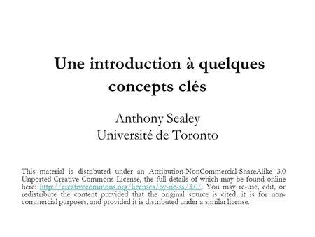 Une introduction à quelques concepts clés Anthony Sealey Université de Toronto This material is distributed under an Attribution-NonCommercial-ShareAlike.