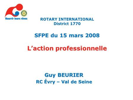 Guy BEURIER RC Évry – Val de Seine ROTARY INTERNATIONAL District 1770 SFPE du 15 mars 2008 Laction professionnelle.