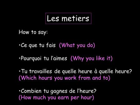 Les metiers How to say: Ce que tu fais (What you do) Pourquoi tu laimes (Why you like it) Tu travailles de quelle heure à quelle heure? (Which hours you.