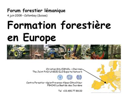 Formation forestière en Europe Forum forestier lémanique 4 juin 2008 – Collombey (Suisse) Christian SALVIGNOL – Chairman The Joint FAO/UNECE/ILO Experts.