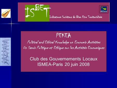 PEKEA Political and Ethical Knowledge on Economic Activities Un Savoir Politique et Ethique sur les Activités Economiques Club des Gouvernements Locaux.