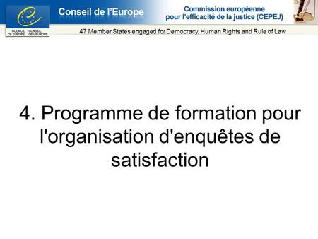 4. Programme de formation pour l'organisation d'enquêtes de satisfaction 47 Member States engaged for Democracy, Human Rights and Rule of Law.
