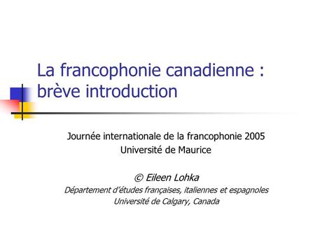 La francophonie canadienne : brève introduction Journée internationale de la francophonie 2005 Université de Maurice © Eileen Lohka Département détudes.