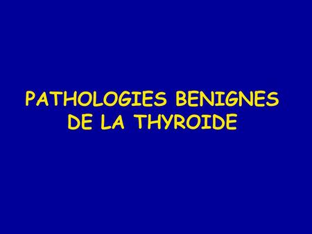 PATHOLOGIES BENIGNES DE LA THYROIDE