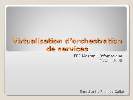 Virtualisation dorchestration de services TER Master 1 Infomatique 4 Avril 2008 Encadrant : Philippe Collet.