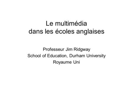Le multimédia dans les écoles anglaises Professeur Jim Ridgway School of Education, Durham University Royaume Uni.