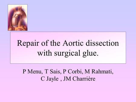 Repair of the Aortic dissection with surgical glue. P Menu, T Sais, P Corbi, M Rahmati, C Jayle, JM Charrière.