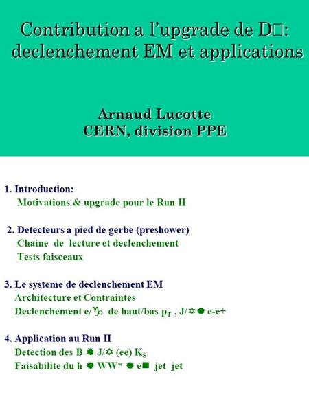 1. Introduction: 2. Detecteurs a pied de gerbe (preshower) 3. Le systeme de declenchement EM 4. Application au Run II 1. Introduction: Motivations & upgrade.