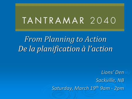 From Planning to Action De la planification à laction Lions Den Sackville, NB Saturday, March 19 th 9am - 2pm.