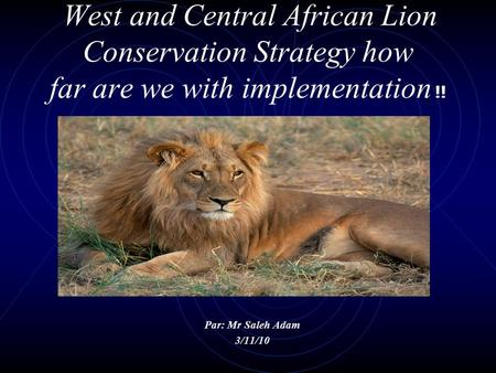 West and Central African Lion Conservation Strategy how far are we with implementation !! Par: Mr Saleh Adam 3/11/10.