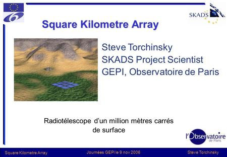 Steve Torchinsky Square Kilometre Array Journées GEPI le 9 nov 2006 Square Kilometre Array Radiotélescope dun million mètres carrés de surface Steve Torchinsky.