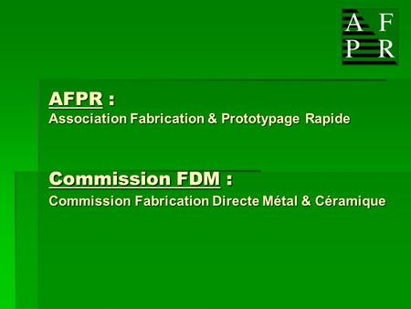 AFPR : Association Fabrication & Prototypage Rapide Commission FDM : Commission Fabrication Directe Métal & Céramique.
