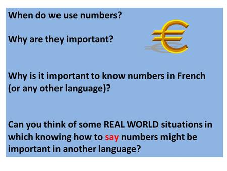 When do we use numbers? Why are they important? Why is it important to know numbers in French (or any other language)? Can you think of some REAL WORLD.