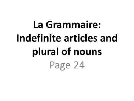 La Grammaire: Indefinite articles and plural of nouns Page 24.