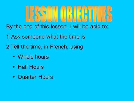 By the end of this lesson, I will be able to: 1.Ask someone what the time is 2.Tell the time, in French, using Whole hours Half Hours Quarter Hours.