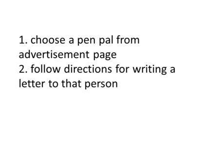 1. choose a pen pal from advertisement page 2. follow directions for writing a letter to that person.