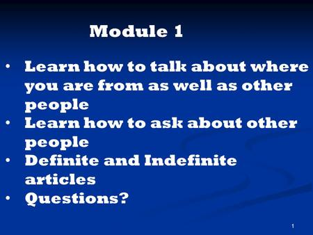 1 Learn how to talk about where you are from as well as other people Learn how to ask about other people Definite and Indefinite articles Questions? Module.