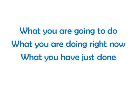 What you are going to do What you are doing right now What you have just done.