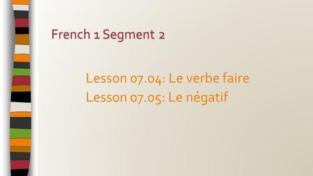 Lesson 07.04: Le verbe faire Lesson 07.05: Le négatif French 1 Segment 2.