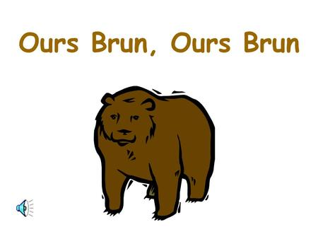 Ours Brun, Ours Brun.