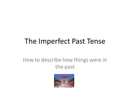 The Imperfect Past Tense How to describe how things were in the past.