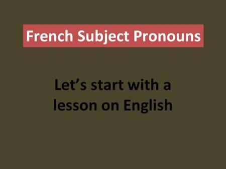French Subject Pronouns Let's start with a lesson on English.