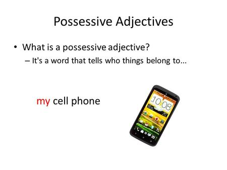 Possessive Adjectives What is a possessive adjective? – It's a word that tells who things belong to... my cell phone.