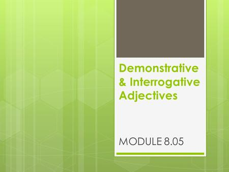 Demonstrative & Interrogative Adjectives MODULE 8.05.