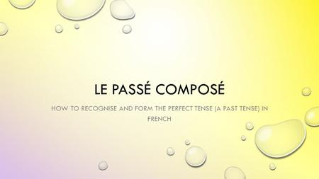 LE PASSÉ COMPOSÉ HOW TO RECOGNISE AND FORM THE PERFECT TENSE (A PAST TENSE) IN FRENCH.