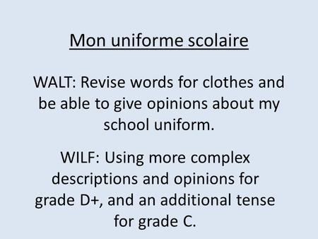 Mon uniforme scolaire WALT: Revise words for clothes and be able to give opinions about my school uniform. WILF: Using more complex descriptions and opinions.